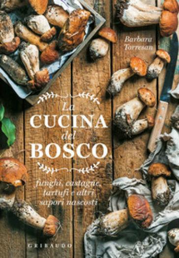 La cucina del bosco. Funghi, castagne, tartufi e altri sapori nascosti - Barbara Torresan |