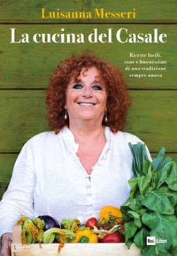 La cucina del casale. Ricette facili, sane e buonissime di una tradizione sempre nuova - Luisanna Messeri | Ericsfund.org