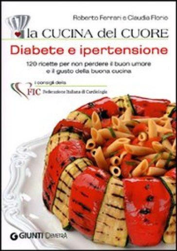 La cucina del cuore. Diabete e ipertensione. Con 120 ricette gustose per mantenersi leggeri e in salute - Roberto Ferrari | Rochesterscifianimecon.com