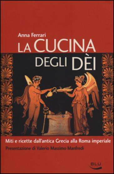 La cucina degli dei. Miti e ricette dall'antica Grecia alla Roma imperiale - Anna Ferrari |