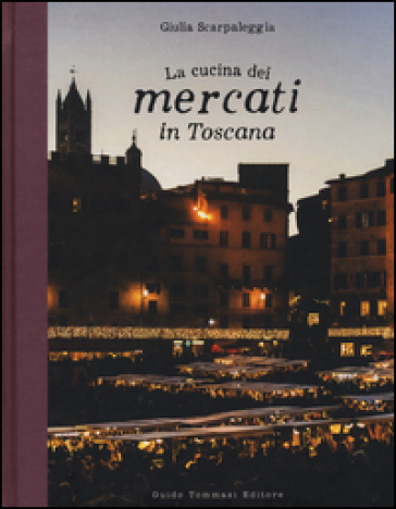 La cucina dei mercati in Toscana - Giulia Scarpaleggia |