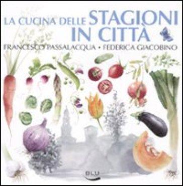 La cucina delle stagioni in città - Francesco Passalacqua | Rochesterscifianimecon.com