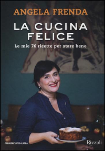 La cucina felice. Le mie 76 ricette per stare bene - Angela Frenda | Jonathanterrington.com