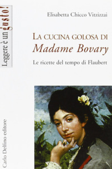 La cucina golosa di Madame Bovary - Elisabetta Chicco Vitzizzai |