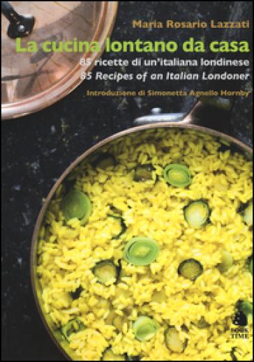 La cucina lontano da casa. 85 ricette di un'italiana londinese-85 Recipes of an Italian Londoner. Ediz. bilingue - Maria Rosario Lazzati |