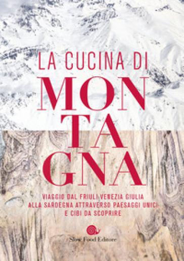 La cucina di montagna. Viaggio dal Friuli Venezia Giulia alla Sardegna attraverso paesaggi unici e cibi da scoprire -  pdf epub