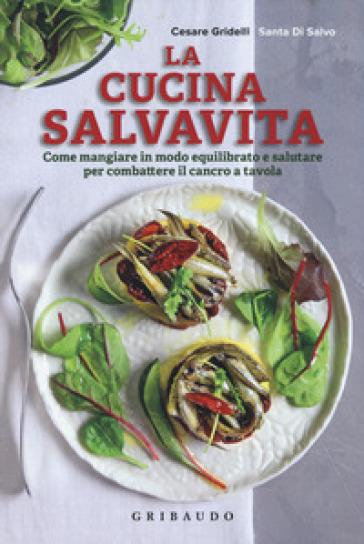 La cucina salvavita. Come mangiare in modo equilibrato e salutare per combattere il cancro a tavola - Santa Di Salvo |