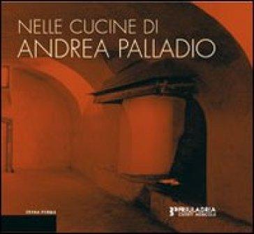 Nelle cucine di Andrea Palladio. La riflessione dell'architettura e il luogo del progetto gastronomico - G. Barbieri |