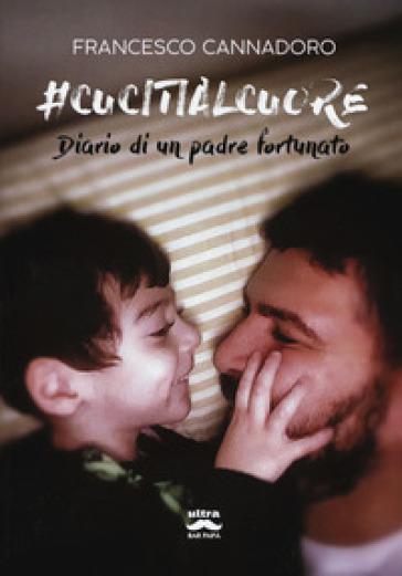 #cucitialcuore. Diario di un padre fortunato - Francesco Cannadoro |