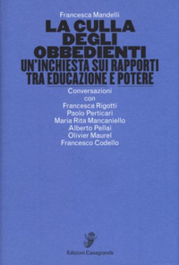 La culla degli obbedienti. Un'inchiesta sui rapporti tra educazione e potere - Francesca Mandelli |