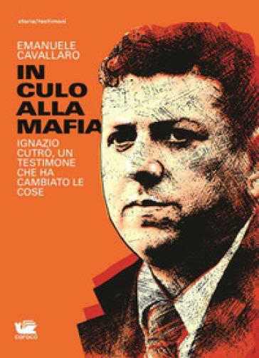 In culo alla mafia. Ignazio Cutrò, un testimone che ha cambiato le cose - Emanuele Cavallaro |
