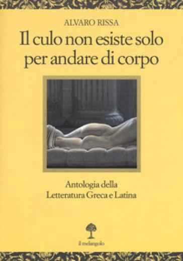 Il culo non esiste solo per andare di corpo. Antologia della letteratura greca e latina. Testo latino e greco a fronte - Alvaro Rissa |