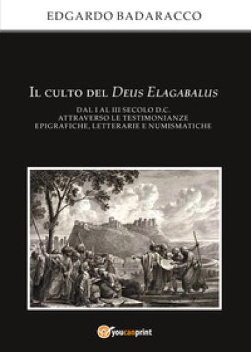Il culto del Deus Elagabalus dal I al III secolo d.C. attraverso le testimonianze epigrafiche, letterarie e numismatiche - Edgardo Badaracco  