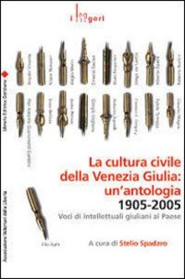 La cultura civile della Venezia Giulia: un'antologia. 1905-2005. Voci di intellettuali giuliani al Paese - S. Spadaro |