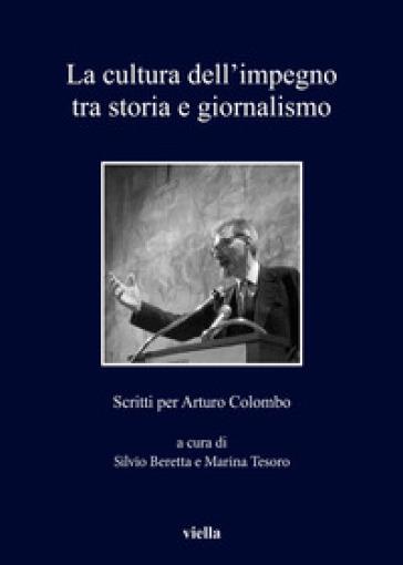 La cultura dell'impegno tra storia e giornalismo. Scritti per Arturo Colombo - S. Beretta |