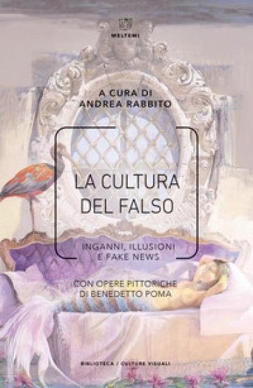 La cultura del falso. Inganni, illusioni e fake news - A. Rabbito  