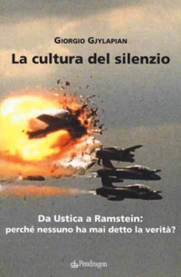 La cultura del silenzio. Da Ustica a Ramstein: perché nessuno ha mai detto la verità? - Giorgio Gjylapian | Thecosgala.com