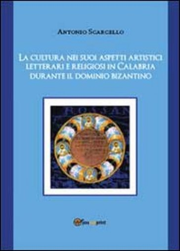 La cultura nei suoi aspetti artistici, letterari e religiosi in Calabria durante il dominio bizantino - Antonio Scarcello |