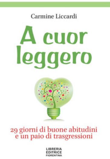 A cuor leggero. 29 giorni di buone abitudini e un paio di trasgressioni - Carmine Liccardi |