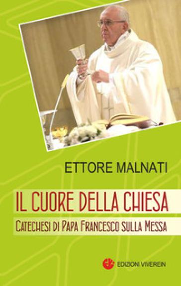 Il cuore della Chiesa. Catechesi di papa Francesco sulla Messa - Ettore Malnati | Jonathanterrington.com