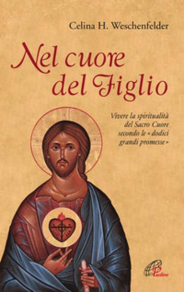 Nel cuore del Figlio. Vivere la spiritualità del Sacro Cuore secondo le «dodici grandi promesse» - Celina Helena Weschenfelder |