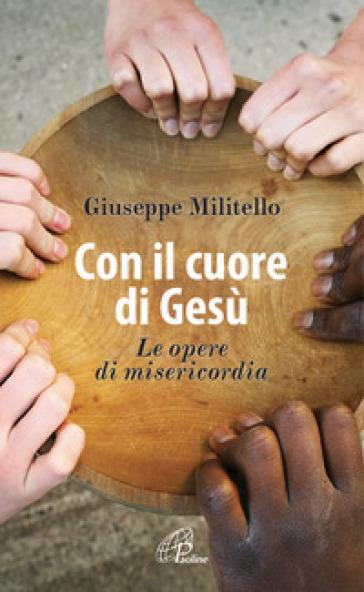 Con il cuore di Gesù. Le opere di misericordia - Giuseppe Militello | Kritjur.org