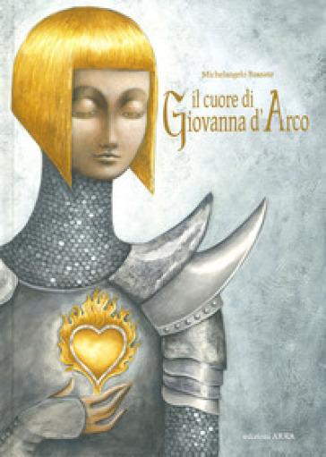 Il cuore di Giovanna d'Arco. Ediz. a colori