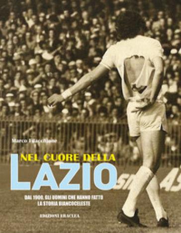 Nel cuore della Lazio. Dal 1900 gli uomini che hanno fatto la storia biancoceleste - Marco Filacchione | Jonathanterrington.com