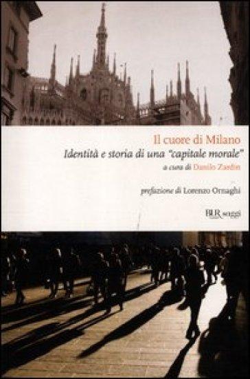Il cuore di Milano. Identità e storia di una «capitale morale» - D. Zardin |