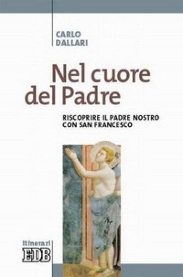 Nel cuore del Padre. Riscoprire il Padre Nostro con san Francesco - Carlo Dallari pdf epub