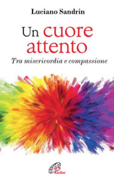 Un cuore attento. Tra misericordia e compassione - Luciano Sandrin |