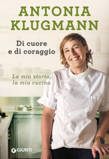 Di cuore e di coraggio. La mia storia, la mia cucina - Antonia Klugmann | Ericsfund.org
