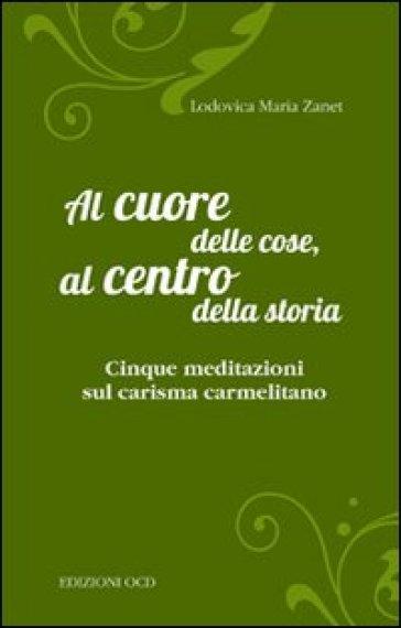 Al cuore delle cose, al centro della storia. Cinque meditazioni sul carisma carmelitano - Lodovica Maria Zanet |