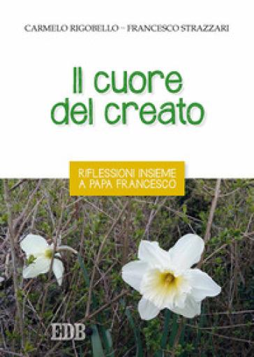 Il cuore del creato. Riflessioni insieme a papa Francesco - Francesco Strazzari |