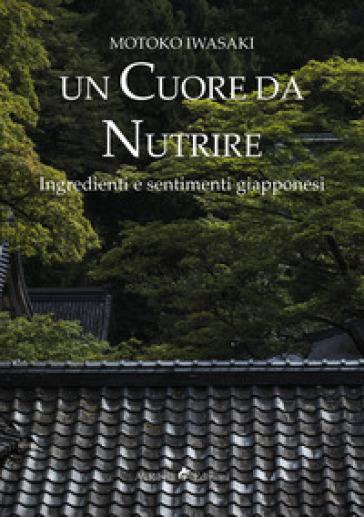 Un cuore da nutrire. Ingredienti e sentimenti giapponesi - Motoko Iwasaki   Rochesterscifianimecon.com