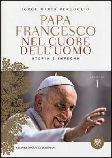 Nel cuore dell'uomo. Utopia e impegno. Educare. 1. - Papa Francesco (Jorge Mario Bergoglio) |