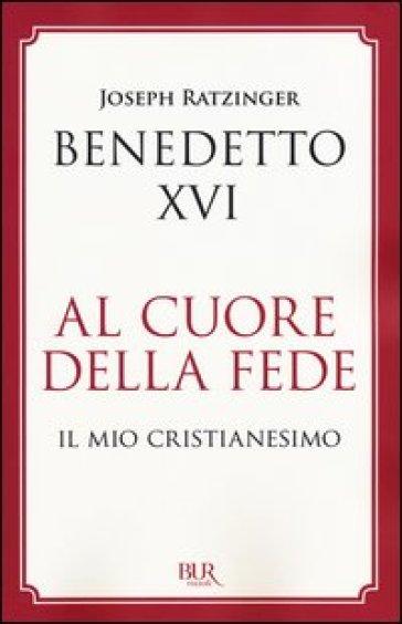 Al cuore della fede. Il mio cristianesimo - Benedetto XVI (Papa Joseph Ratzinger) |