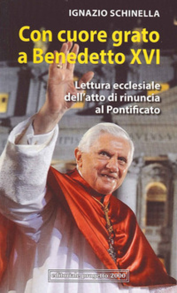 Con cuore grato a Benedetto XVI. Lettura ecclesiale dell'atto di rinuncia al pontificato - Ignazio Schinella | Ericsfund.org