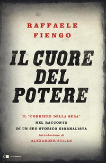 Il cuore del potere. Il «Corriere della Sera» nel racconto di un suo storico giornalista - Raffaele Fiengo | Thecosgala.com