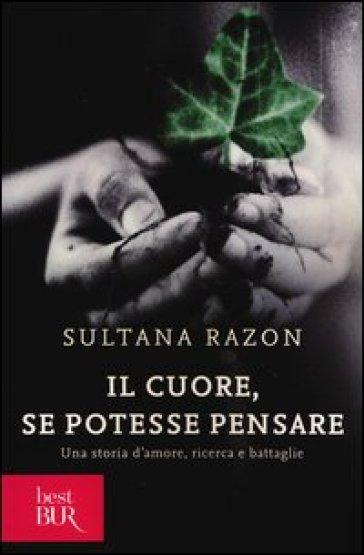 Il cuore, se potesse pensare. Una storia d'amore, ricerca e battaglie - Sultana Razon | Thecosgala.com