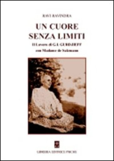 Un cuore senza limiti. Il lavoro di G. I. Gurdjieff con Madame de Salzmann - Ravindra Ravi |