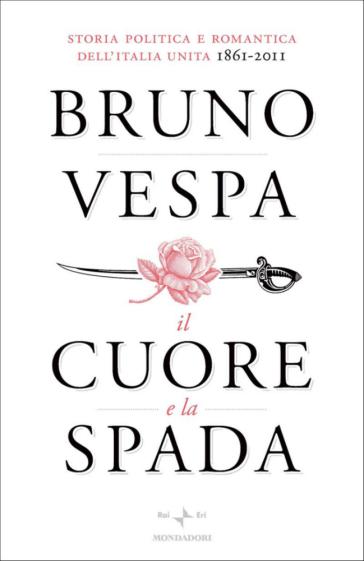 Il cuore e la spada. Storia politica e romantica dell'Italia unita. 1861-2011 - Bruno Vespa   Rochesterscifianimecon.com