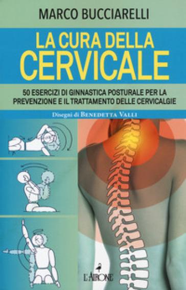La cura della cervicale. 50 esercizi di ginnastica posturale per la prevenzione e il trattamento delle cervivalgie - Marco Bucciarelli pdf epub