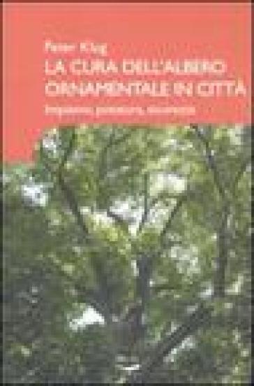 La cura dell'albero ornamentale in città. Impianto, potatura, sicurezza - Peter Klug | Ericsfund.org