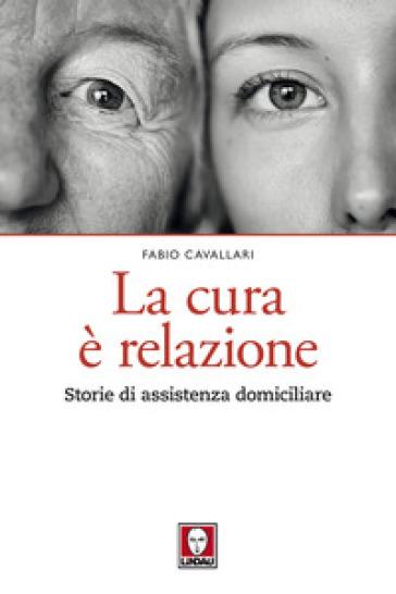 La cura è relazione. Storie di assistenza domiciliare - Fabio Cavallari |