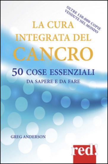 La cura integrata del cancro. 50 cose essenziali da sapere e da fare - Greg Anderson | Thecosgala.com