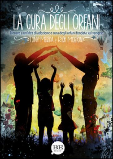 La cura degli orfani. Tornare a un'idea di adozione e cura degli orfani fondata sul Vangelo - Tony Merida | Kritjur.org