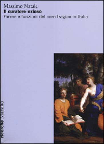 Il curatore ozioso. Forme e funzioni del coro tragico in Italia - Massimo Natale   Thecosgala.com