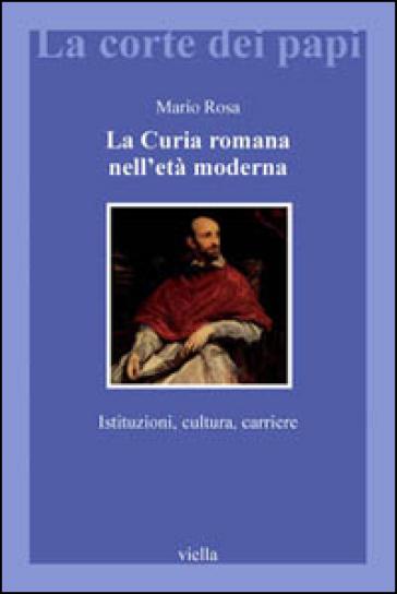 La curia romana nell'età moderna. Istituzioni, cultura, carriere - Mario Rosa |