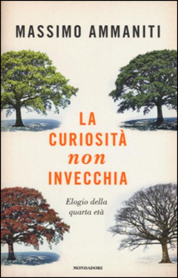 La curiosità non invecchia. Elogio della quarta età - Massimo Ammaniti |